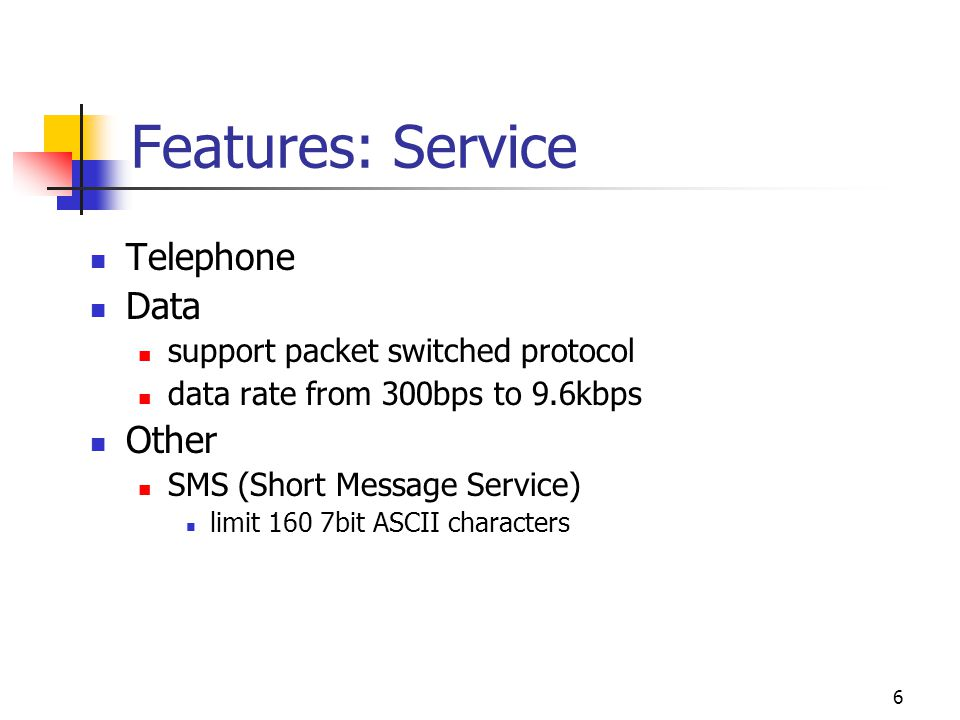 6 Features: Service Telephone Data support packet switched protocol data rate from 300bps to 9.6kbps Other SMS (Short Message Service) limit 160 7bit ASCII characters