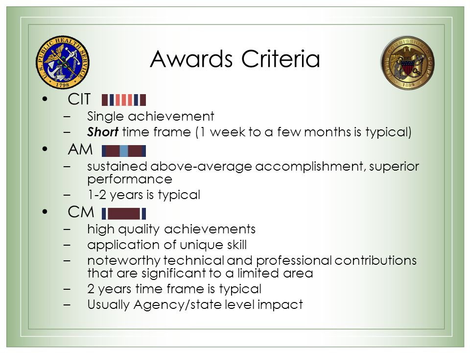 Awards Criteria CIT –Single achievement – Short time frame (1 week to a few months is typical) AM –sustained above-average accomplishment, superior performance –1-2 years is typical CM –high quality achievements –application of unique skill –noteworthy technical and professional contributions that are significant to a limited area –2 years time frame is typical –Usually Agency/state level impact