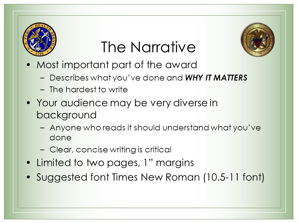 The Narrative Most important part of the award –Describes what you've done and WHY IT MATTERS –The hardest to write Your audience may be very diverse in background –Anyone who reads it should understand what you've done –Clear, concise writing is critical Limited to two pages, 1 margins Suggested font Times New Roman (10.5-11 font)