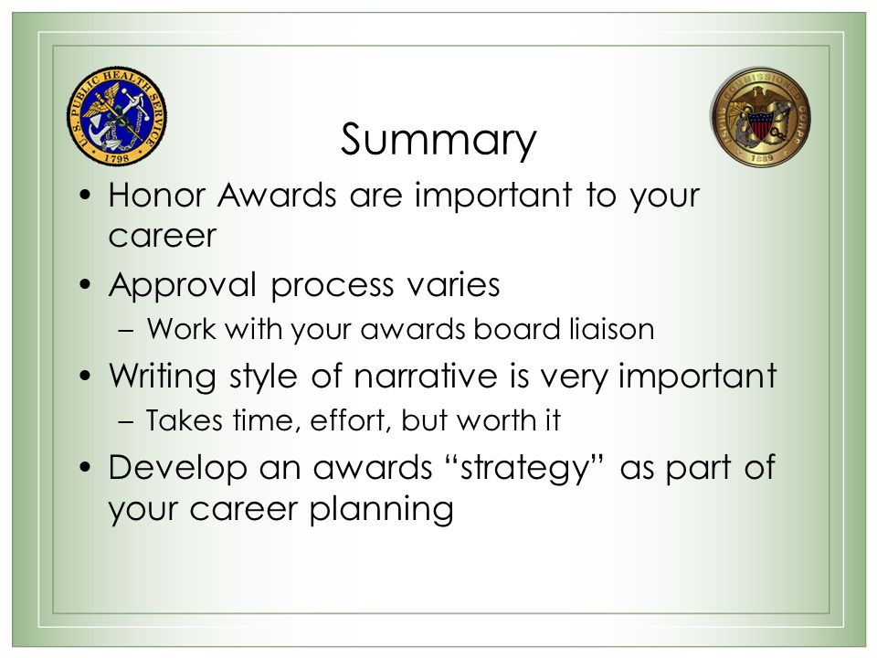 Summary Honor Awards are important to your career Approval process varies –Work with your awards board liaison Writing style of narrative is very important –Takes time, effort, but worth it Develop an awards strategy as part of your career planning
