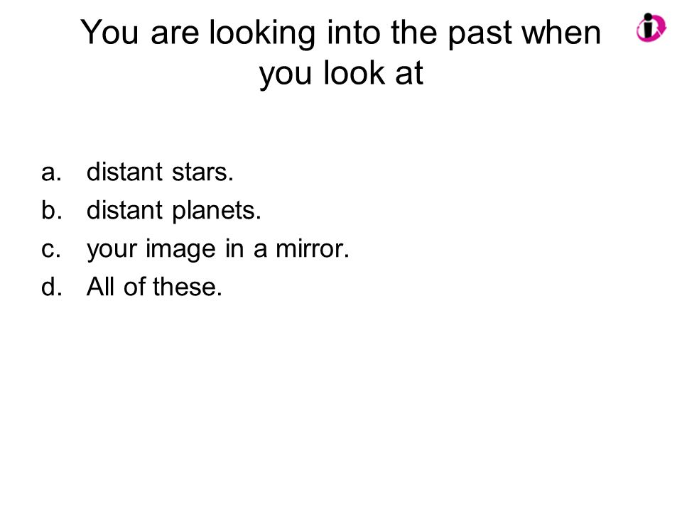 You are looking into the past when you look at a.distant stars. b.distant planets. c.your image in a mirror. d.All of these.