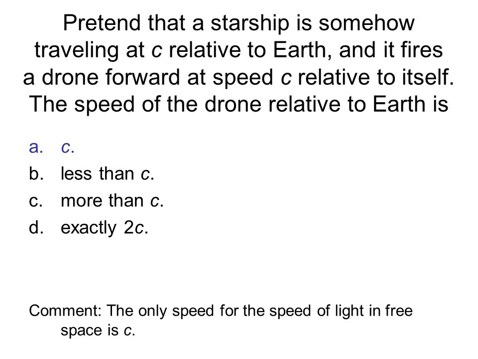 Pretend that a starship is somehow traveling at c relative to Earth, and it fires a drone forward at speed c relative to itself. The speed of the dron