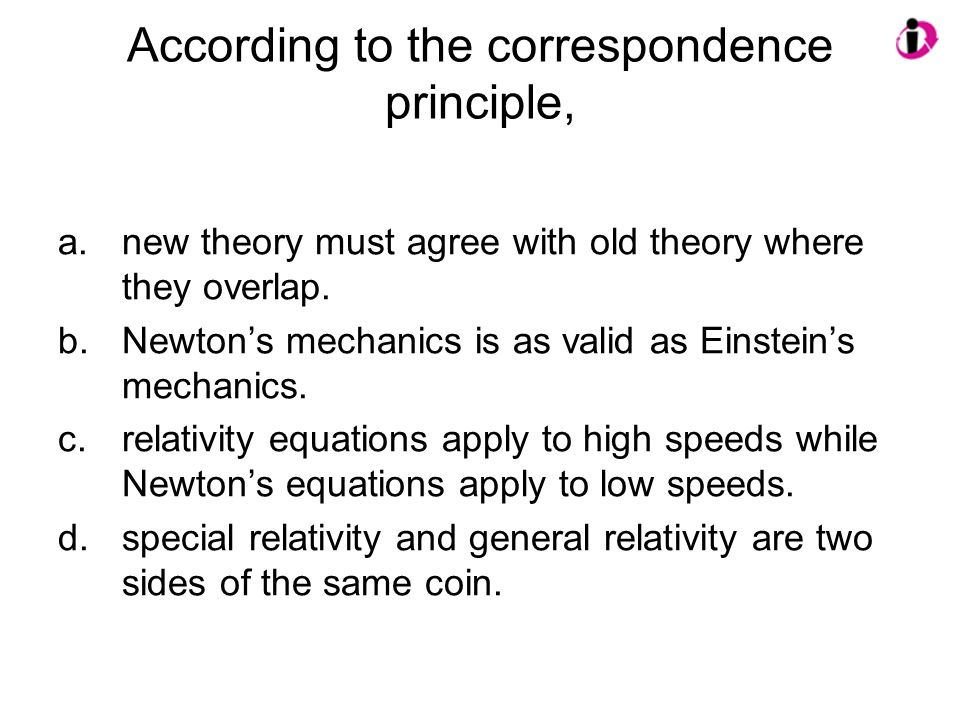According to the correspondence principle, a.new theory must agree with old theory where they overlap. b.Newton's mechanics is as valid as Einstein's