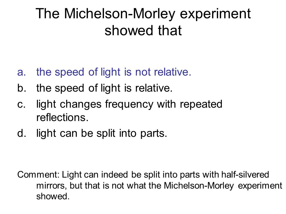 The Michelson-Morley experiment showed that a.the speed of light is not relative. b.the speed of light is relative. c.light changes frequency with rep