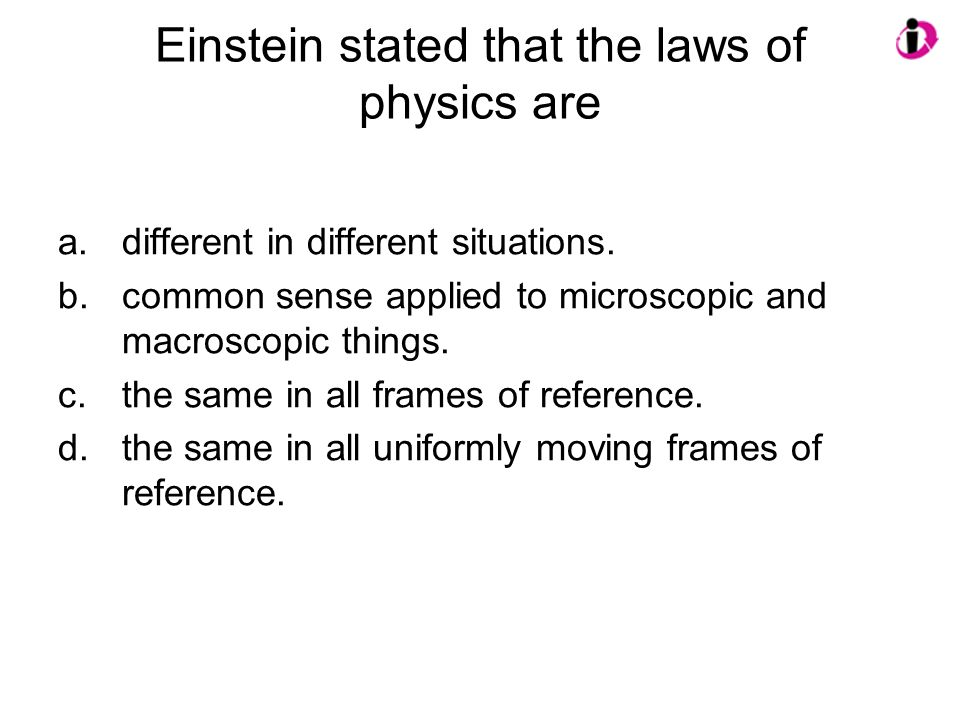 Einstein stated that the laws of physics are a.different in different situations. b.common sense applied to microscopic and macroscopic things. c.the