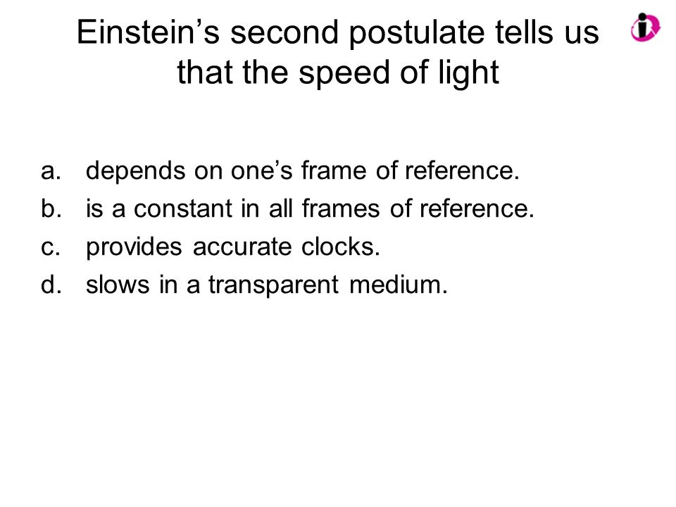 Einstein's second postulate tells us that the speed of light a.depends on one's frame of reference. b.is a constant in all frames of reference. c.prov