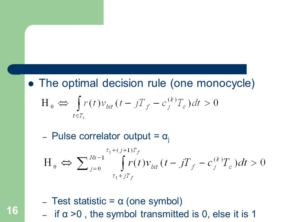 16 The optimal decision rule (one monocycle) – Pulse correlator output = α j – Test statistic = α (one symbol) – if α >0, the symbol transmitted is 0, else it is 1