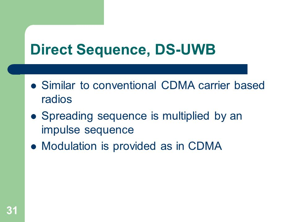 31 Direct Sequence, DS-UWB Similar to conventional CDMA carrier based radios Spreading sequence is multiplied by an impulse sequence Modulation is provided as in CDMA