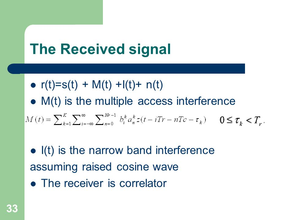 33 The Received signal r(t)=s(t) + M(t) +I(t)+ n(t) M(t) is the multiple access interference I(t) is the narrow band interference assuming raised cosine wave The receiver is correlator