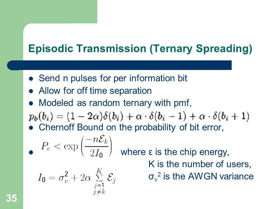 35 Episodic Transmission (Ternary Spreading) Send n pulses for per information bit Allow for off time separation Modeled as random ternary with pmf, Chernoff Bound on the probability of bit error, where ε is the chip energy, K is the number of users, σ v 2 is the AWGN variance