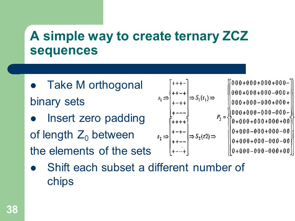 38 A simple way to create ternary ZCZ sequences Take M orthogonal binary sets Insert zero padding of length Z 0 between the elements of the sets Shift each subset a different number of chips