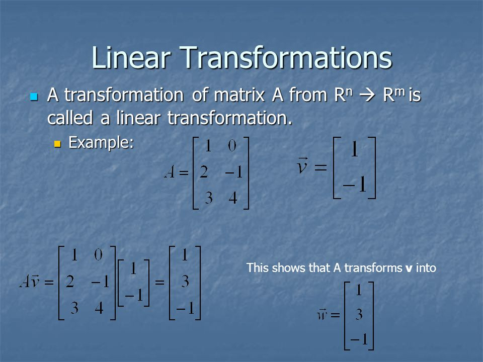 Linear Transformations A transformation of matrix A from R n  R m is called a linear transformation.