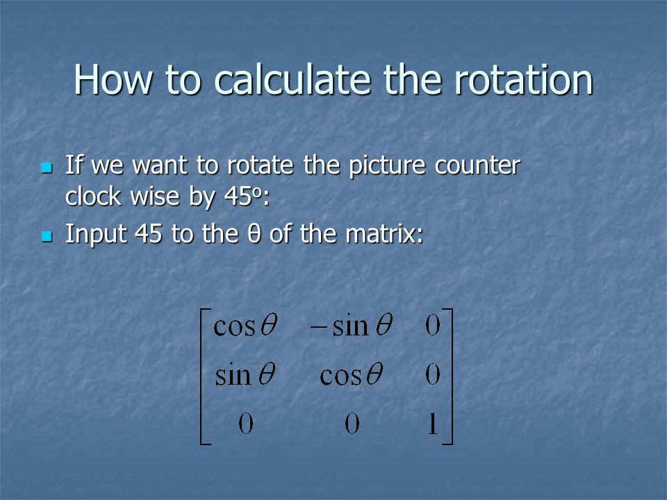 How to calculate the rotation If we want to rotate the picture counter clock wise by 45 o : If we want to rotate the picture counter clock wise by 45 o : Input 45 to the θ of the matrix: Input 45 to the θ of the matrix: