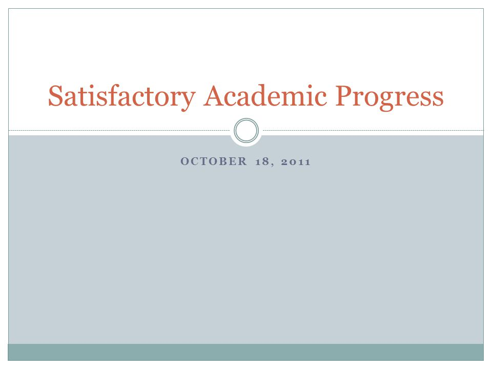 OCTOBER 18, 2011 Satisfactory Academic Progress