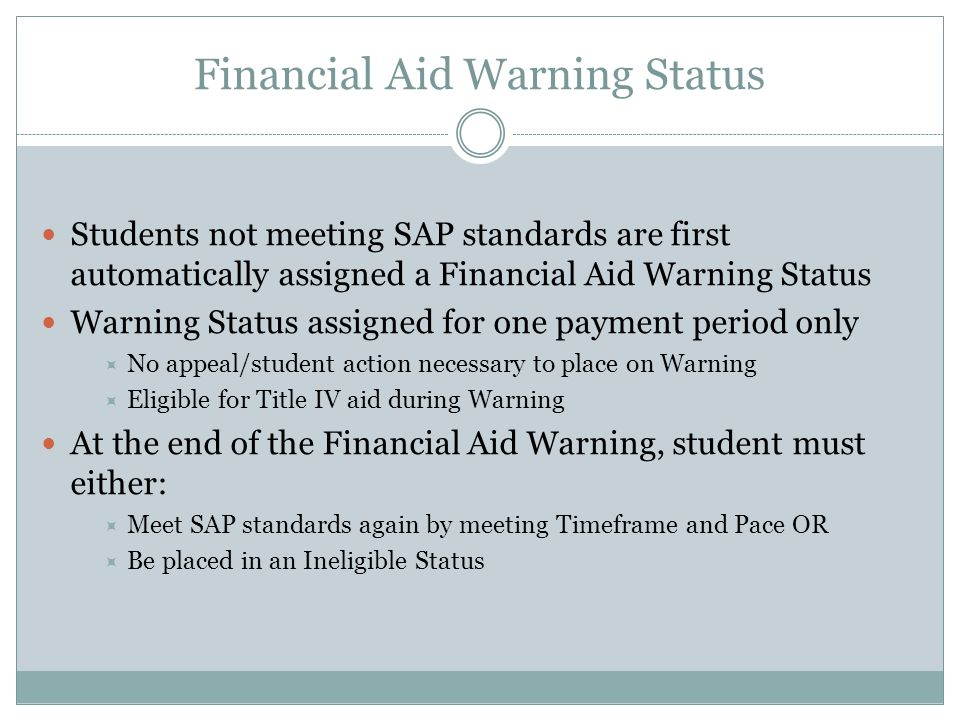 Financial Aid Warning Status Students not meeting SAP standards are first automatically assigned a Financial Aid Warning Status Warning Status assigned for one payment period only  No appeal/student action necessary to place on Warning  Eligible for Title IV aid during Warning At the end of the Financial Aid Warning, student must either:  Meet SAP standards again by meeting Timeframe and Pace OR  Be placed in an Ineligible Status