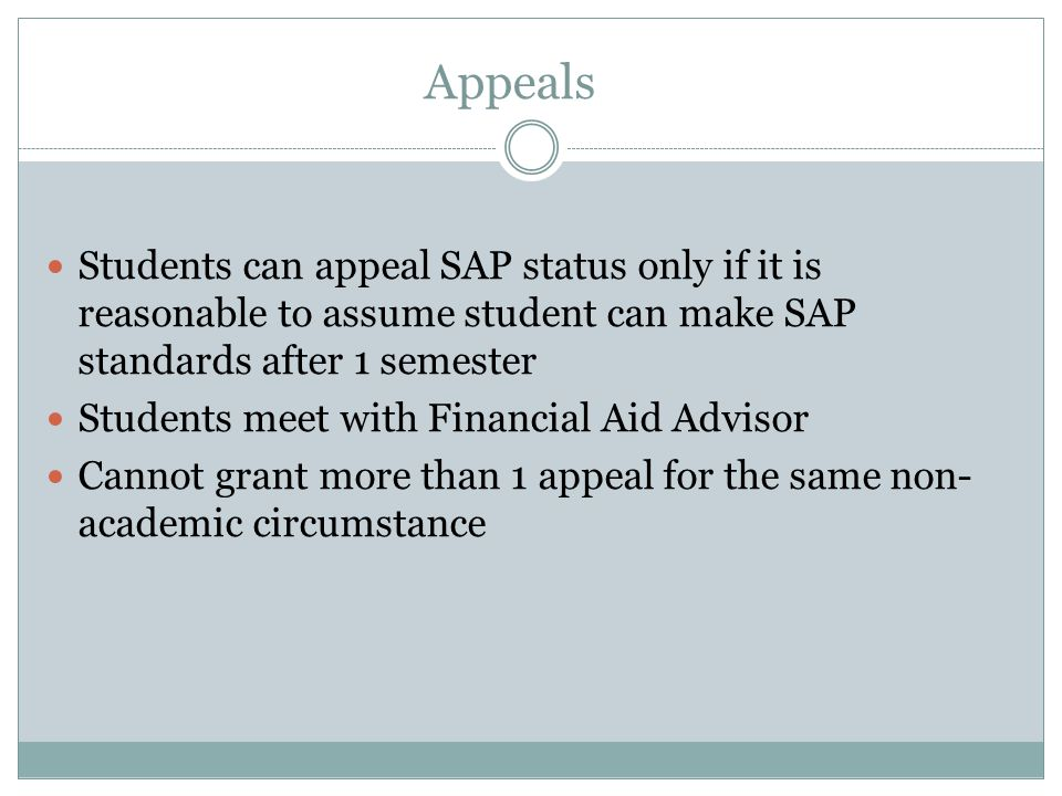 Appeals Students can appeal SAP status only if it is reasonable to assume student can make SAP standards after 1 semester Students meet with Financial Aid Advisor Cannot grant more than 1 appeal for the same non- academic circumstance