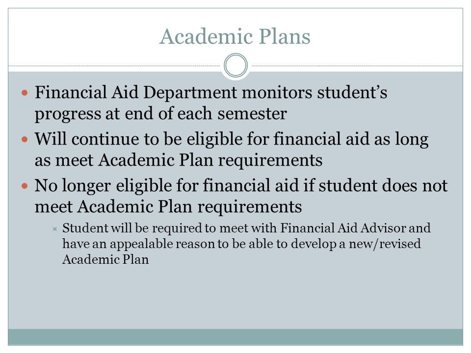 Academic Plans Financial Aid Department monitors student's progress at end of each semester Will continue to be eligible for financial aid as long as meet Academic Plan requirements No longer eligible for financial aid if student does not meet Academic Plan requirements  Student will be required to meet with Financial Aid Advisor and have an appealable reason to be able to develop a new/revised Academic Plan