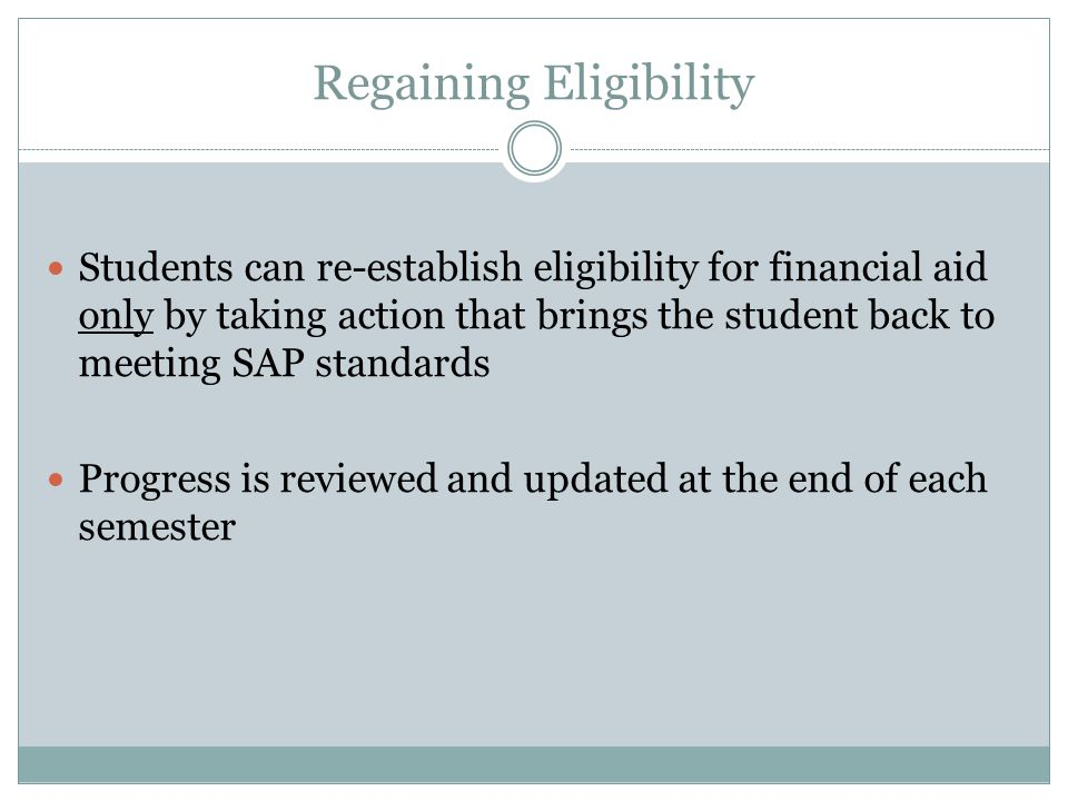 Regaining Eligibility Students can re-establish eligibility for financial aid only by taking action that brings the student back to meeting SAP standa