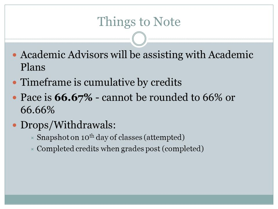Things to Note Academic Advisors will be assisting with Academic Plans Timeframe is cumulative by credits Pace is 66.67% - cannot be rounded to 66% or 66.66% Drops/Withdrawals:  Snapshot on 10 th day of classes (attempted)  Completed credits when grades post (completed)