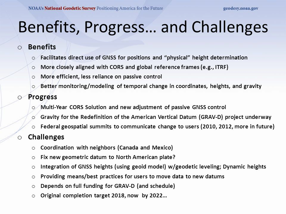Benefits, Progress… and Challenges o Benefits o Facilitates direct use of GNSS for positions and physical height determination o More closely aligned with CORS and global reference frames (e.g., ITRF) o More efficient, less reliance on passive control o Better monitoring/modeling of temporal change in coordinates, heights, and gravity o Progress o Multi-Year CORS Solution and new adjustment of passive GNSS control o Gravity for the Redefinition of the American Vertical Datum (GRAV-D) project underway o Federal geospatial summits to communicate change to users (2010, 2012, more in future) o Challenges o Coordination with neighbors (Canada and Mexico) o Fix new geometric datum to North American plate.