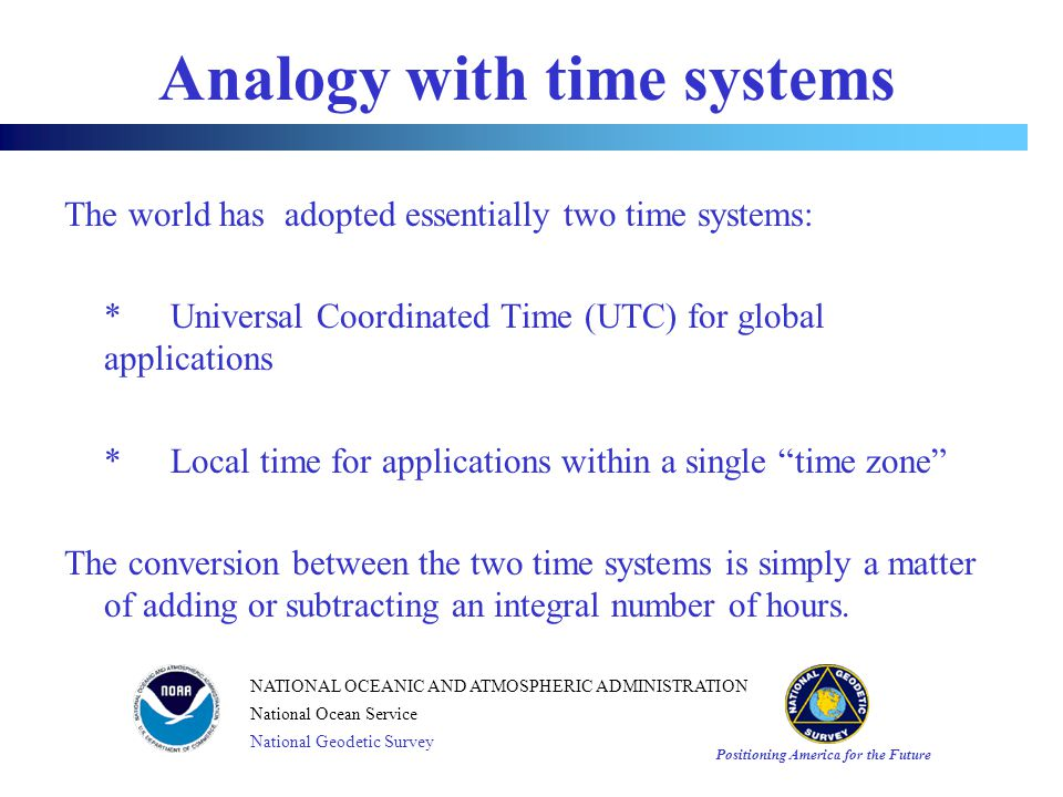 Positioning America for the Future NATIONAL OCEANIC AND ATMOSPHERIC ADMINISTRATION National Ocean Service National Geodetic Survey Analogy with time systems The world has adopted essentially two time systems: * Universal Coordinated Time (UTC) for global applications * Local time for applications within a single time zone The conversion between the two time systems is simply a matter of adding or subtracting an integral number of hours.