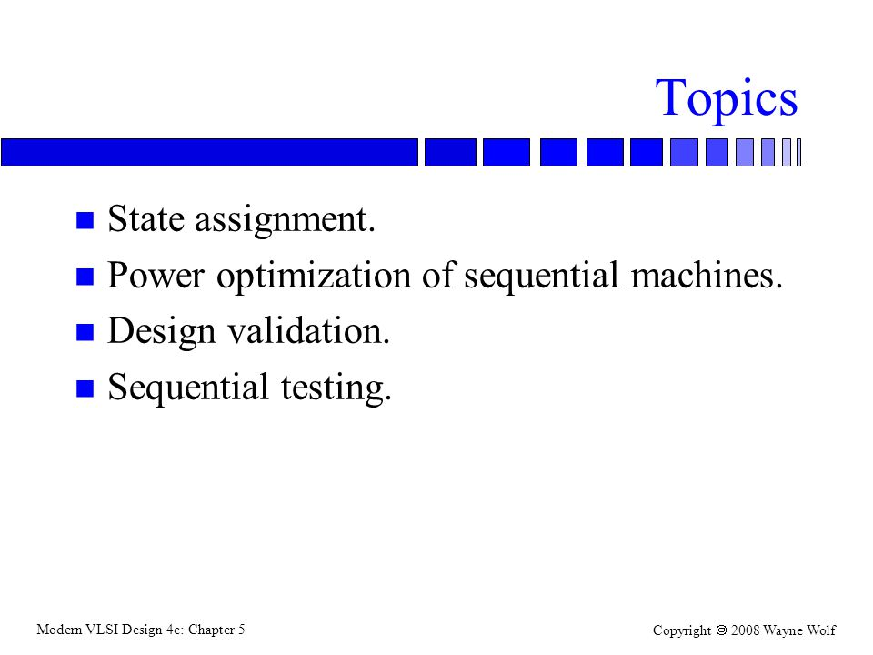 Modern VLSI Design 4e: Chapter 5 Copyright  2008 Wayne Wolf Topics n State assignment.