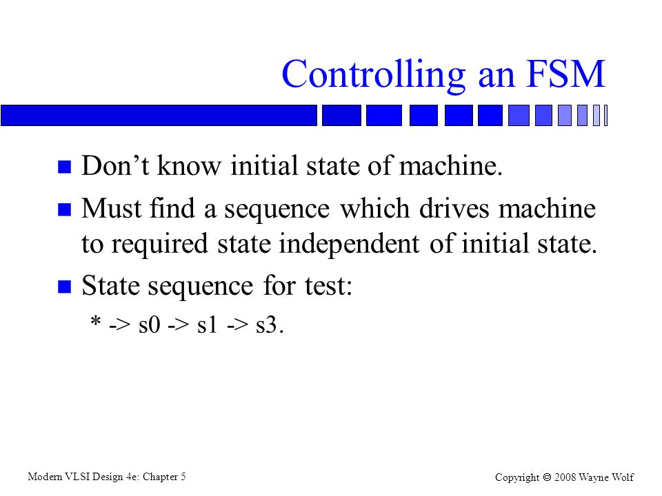 Modern VLSI Design 4e: Chapter 5 Copyright  2008 Wayne Wolf Controlling an FSM n Don't know initial state of machine.