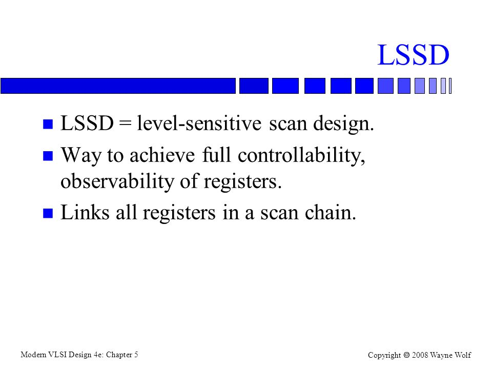 Modern VLSI Design 4e: Chapter 5 Copyright  2008 Wayne Wolf LSSD n LSSD = level-sensitive scan design.