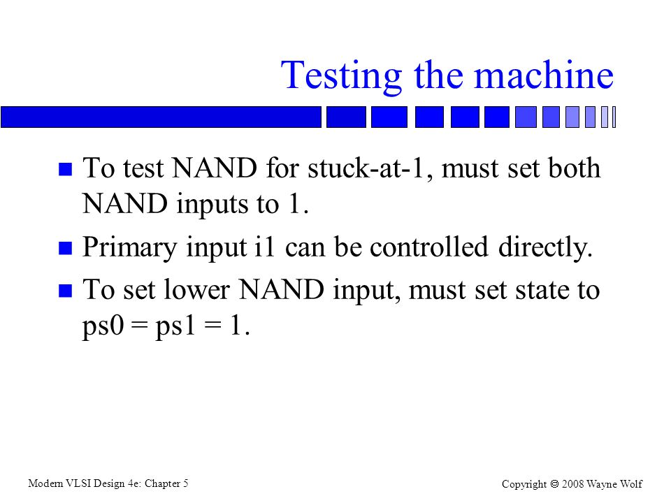 Modern VLSI Design 4e: Chapter 5 Copyright  2008 Wayne Wolf Testing the machine n To test NAND for stuck-at-1, must set both NAND inputs to 1.