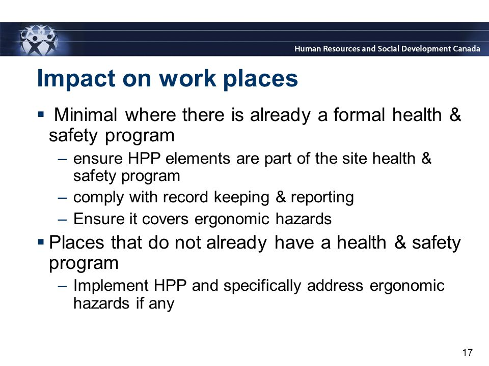 17 Impact on work places  Minimal where there is already a formal health & safety program –ensure HPP elements are part of the site health & safety p