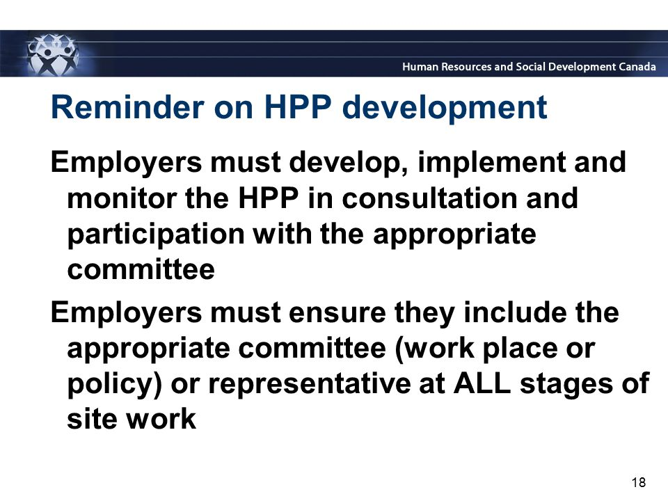 18 Reminder on HPP development Employers must develop, implement and monitor the HPP in consultation and participation with the appropriate committee
