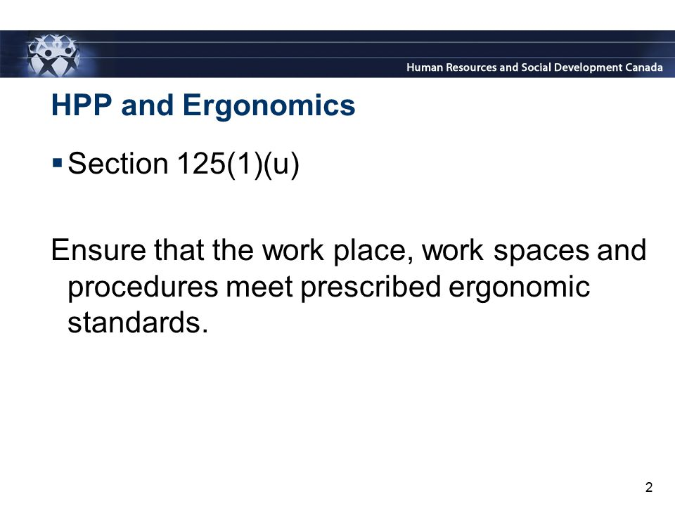 2 HPP and Ergonomics  Section 125(1)(u) Ensure that the work place, work spaces and procedures meet prescribed ergonomic standards.
