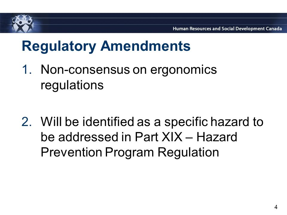 4 Regulatory Amendments 1.Non-consensus on ergonomics regulations 2.Will be identified as a specific hazard to be addressed in Part XIX – Hazard Preve