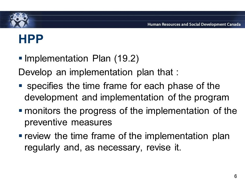 6 HPP  Implementation Plan (19.2) Develop an implementation plan that :  specifies the time frame for each phase of the development and implementati