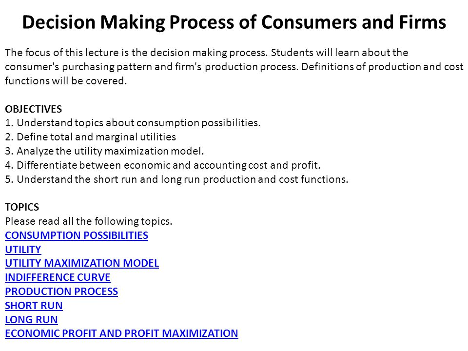 Decision Making Process of Consumers and Firms The focus of this lecture is the decision making process. Students will learn about the consumer's purc
