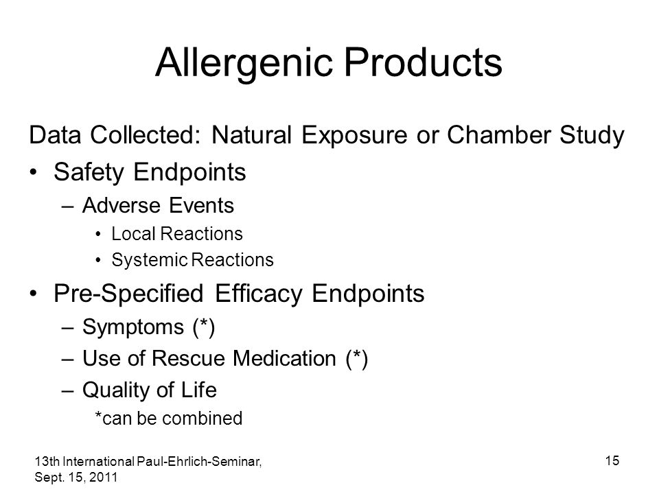 13th International Paul-Ehrlich-Seminar, Sept. 15, 2011 15 Allergenic Products Data Collected: Natural Exposure or Chamber Study Safety Endpoints –Adv