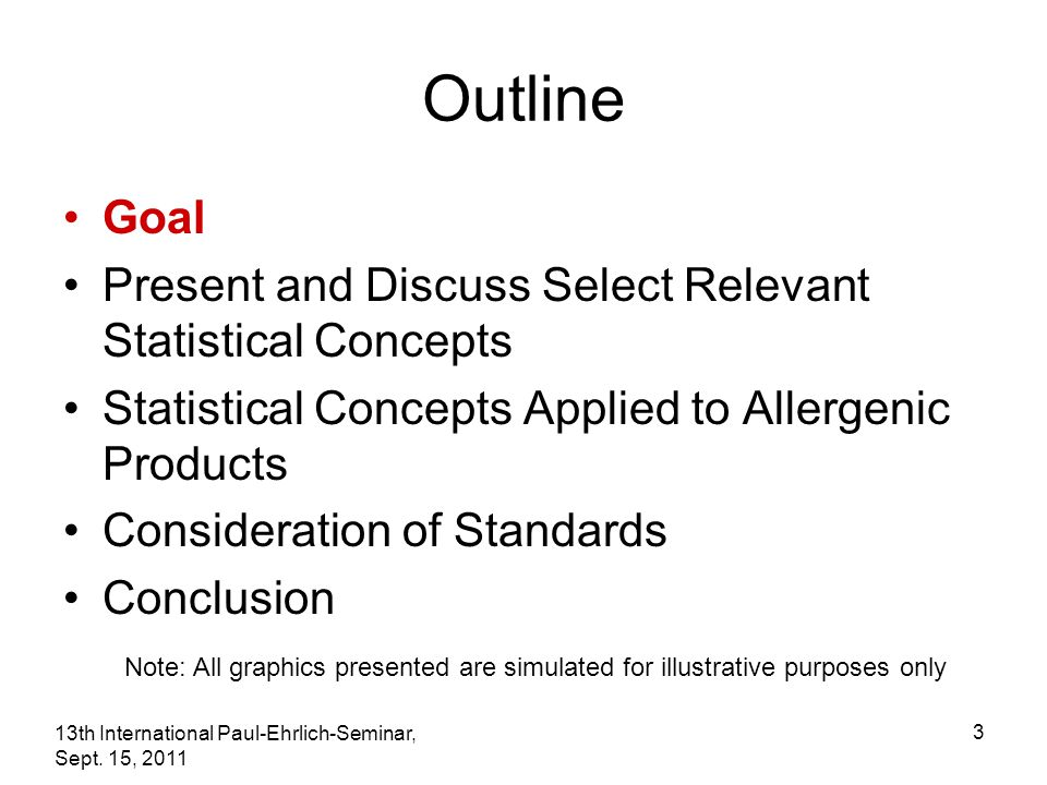 13th International Paul-Ehrlich-Seminar, Sept. 15, 2011 3 Outline Goal Present and Discuss Select Relevant Statistical Concepts Statistical Concepts A