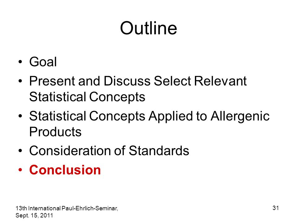 13th International Paul-Ehrlich-Seminar, Sept. 15, 2011 31 Outline Goal Present and Discuss Select Relevant Statistical Concepts Statistical Concepts