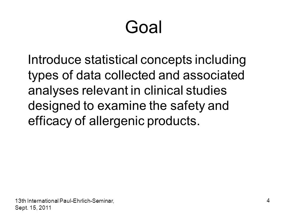 13th International Paul-Ehrlich-Seminar, Sept. 15, 2011 4 Goal Introduce statistical concepts including types of data collected and associated analyse