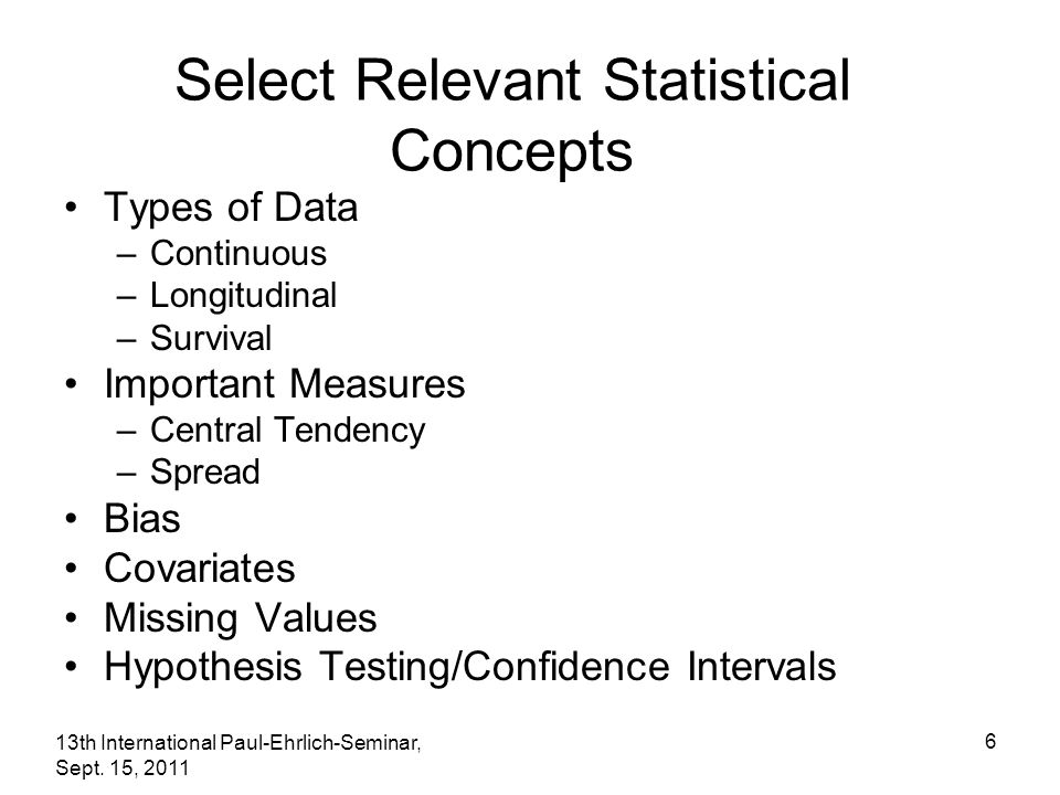 13th International Paul-Ehrlich-Seminar, Sept. 15, 2011 6 Select Relevant Statistical Concepts Types of Data –Continuous –Longitudinal –Survival Impor