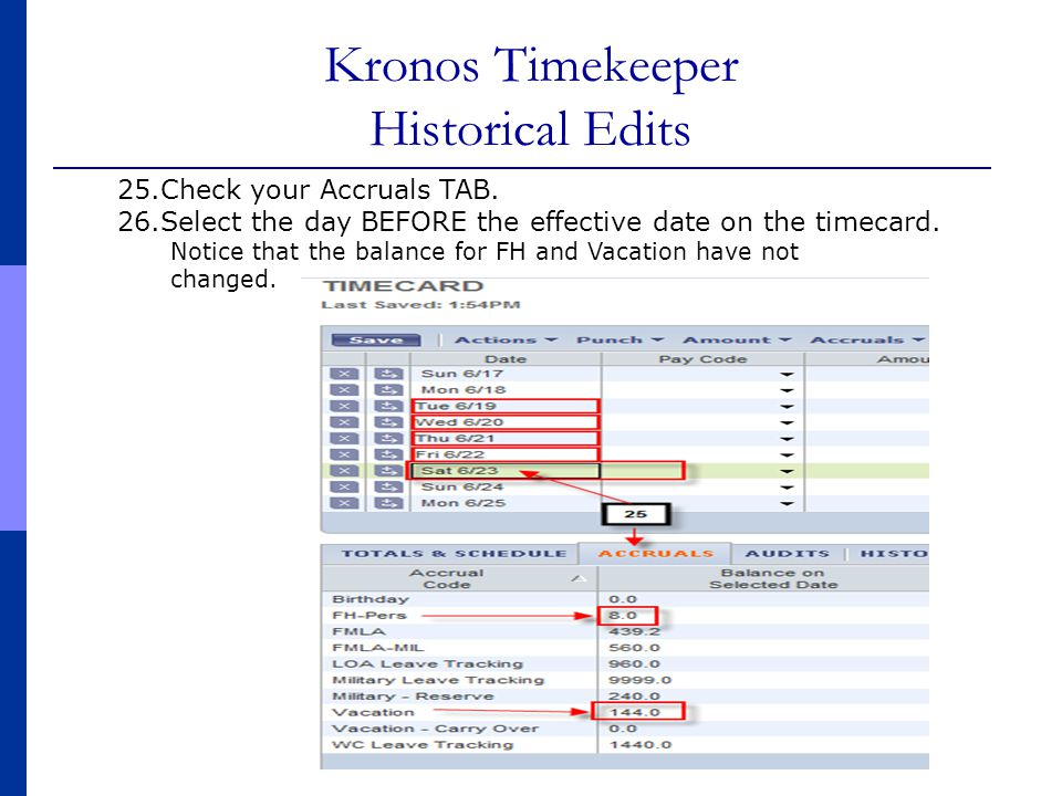 Kronos Timekeeper Historical Edits 25.Check your Accruals TAB. 26.Select the day BEFORE the effective date on the timecard. Notice that the balance fo