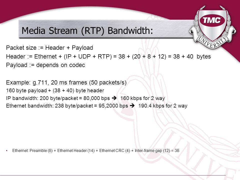 Media Stream (RTP) Bandwidth: Packet size := Header + Payload Header := Ethernet + (IP + UDP + RTP) = 38 + (20 + 8 + 12) = 38 + 40 bytes Payload := depends on codec Example: g.711, 20 ms frames (50 packets/s) 160 byte payload + (38 + 40) byte header IP bandwidth: 200 byte/packet = 80,000 bps  160 kbps for 2 way Ethernet bandwidth: 238 byte/packet = 95,2000 bps  190.4 kbps for 2 way Ethernet: Preamble (8) + Ethernet Header (14) + Ethernet CRC (4) + Inter-frame gap (12) = 38