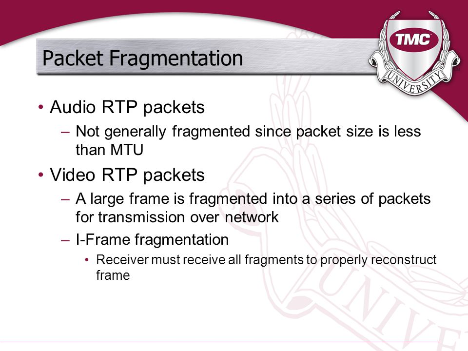 Packet Fragmentation Audio RTP packets –Not generally fragmented since packet size is less than MTU Video RTP packets –A large frame is fragmented int