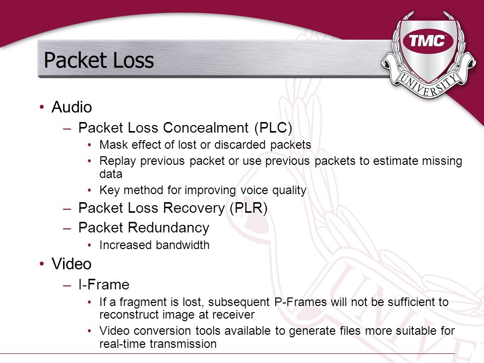Packet Loss Audio –Packet Loss Concealment (PLC) Mask effect of lost or discarded packets Replay previous packet or use previous packets to estimate m
