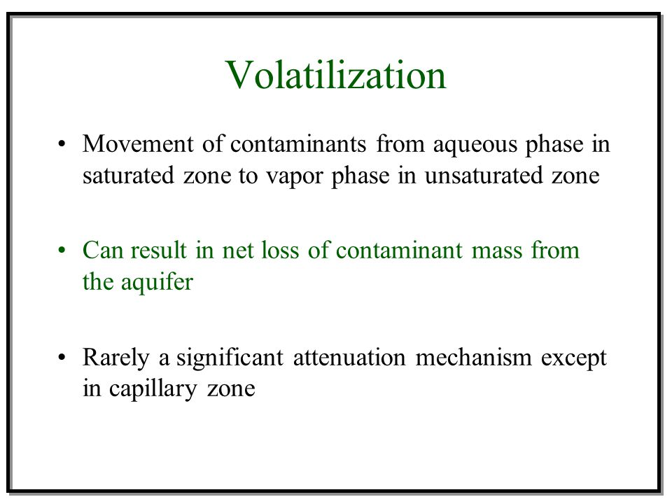 Volatilization Movement of contaminants from aqueous phase in saturated zone to vapor phase in unsaturated zone Can result in net loss of contaminant