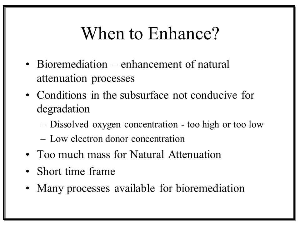 When to Enhance? Bioremediation – enhancement of natural attenuation processes Conditions in the subsurface not conducive for degradation –Dissolved o