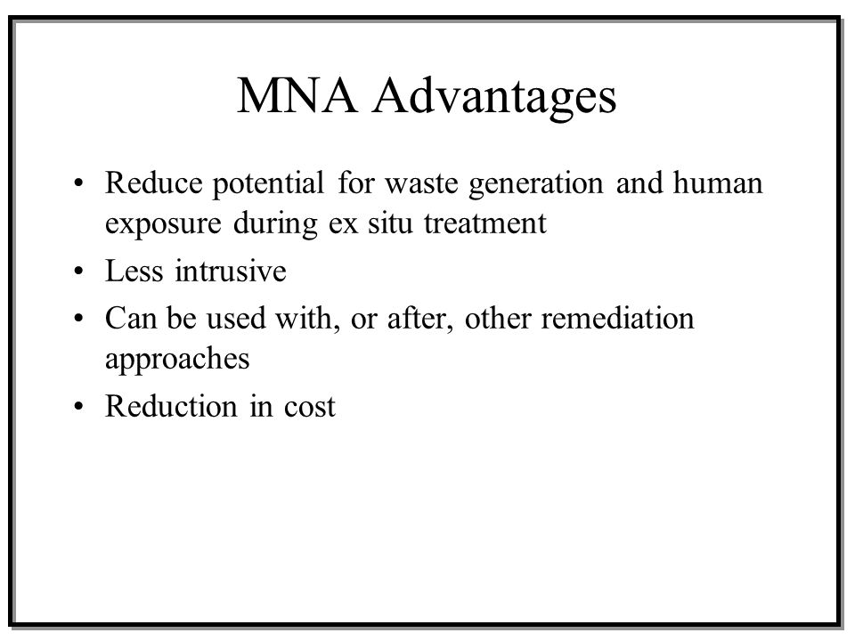 MNA Advantages Reduce potential for waste generation and human exposure during ex situ treatment Less intrusive Can be used with, or after, other reme