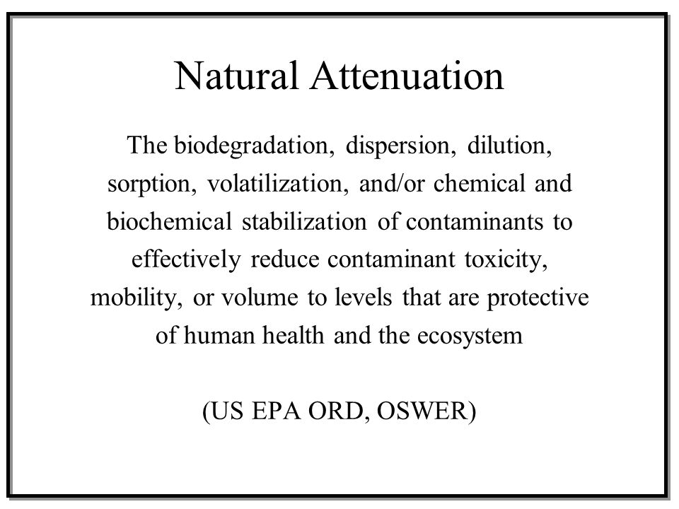 Natural Attenuation Naturally occurring processes in soil and ground water that act without human intervention to reduce the mass, toxicity, mobility, volume or concentrations of contaminants Biodegradation, dispersion, dilution, absorption, volatilization, and abiotic reactions