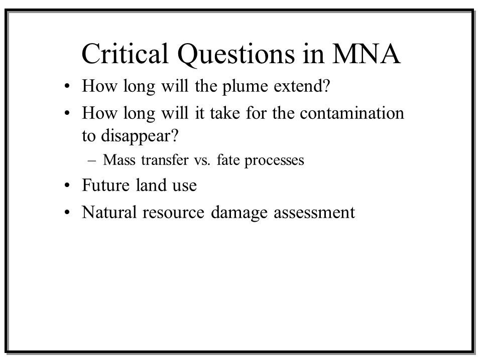 Critical Questions in MNA How long will the plume extend? How long will it take for the contamination to disappear? –Mass transfer vs. fate processes