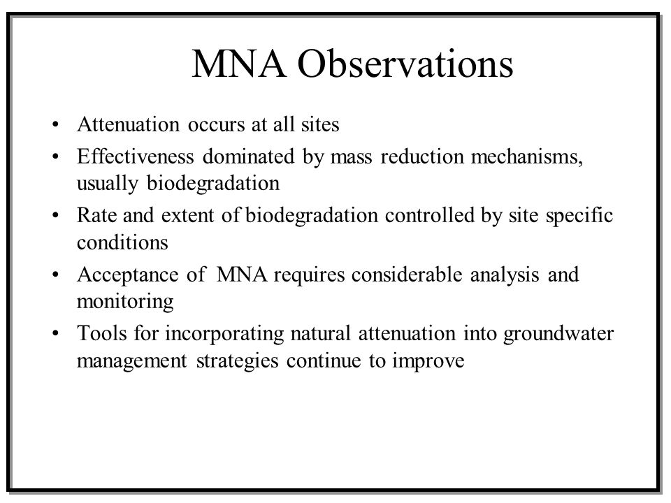 MNA Observations Attenuation occurs at all sites Effectiveness dominated by mass reduction mechanisms, usually biodegradation Rate and extent of biode